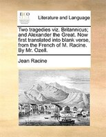 Two Tragedies Viz. Britannicus; And Alexander The Great. Now First Translated Into Blank Verse, From The French Of M. Racine. By M - Jean Racine