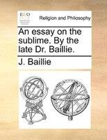 An Essay On The Sublime. By The Late Dr. Baillie. - J. Baillie