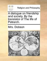 A Dialogue On Friendship And Society. By The Translator Of The Life Of Petrarch. - Mrs. Dobson