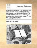 Love And Business: In A Collection Of Occasionary Verse, And Eipistolary [sic] Prose, Not Hitherto Publish'd. A Discou - George Farquhar