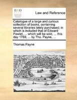 Catalogue Of A Large And Curious Collection Of Books, Containing Several Libraries Lately Purchased; In Which Is Included That Of - Thomas Payne