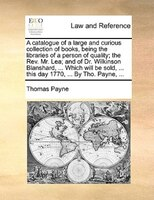 A Catalogue Of A Large And Curious Collection Of Books, Being The Libraries Of A Person Of Quality; The Rev. Mr. Lea; And Of Dr. W - Thomas Payne
