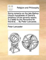 Some Remarks On The Late Bishop Lloyd's Hypothesis Of Daniel's Prophecy Of The Seventy Weeks. In A Letter To The - Peter Lancaster