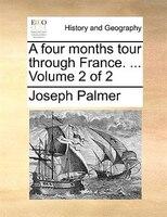 A Four Months Tour Through France. ...  Volume 2 Of 2 - Joseph Palmer