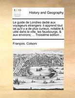 Le Guide De Londres Dedié Aux Voyageurs Etrangers: Il Apprend Tout Ce Qu'il Y A De Plus Curieux, Notable & Utile - François. Colsoni