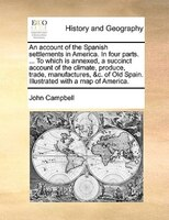 An Account Of The Spanish Settlements In America. In Four Parts. ... To Which Is Annexed, A Succinct Account Of The Climate, Produ - John Campbell