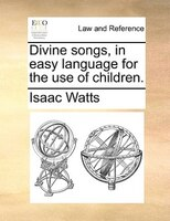 Divine Songs, In Easy Language For The Use Of Children. - Isaac Watts