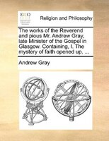 The Works Of The Reverend And Pious Mr. Andrew Gray, Late Minister Of The Gospel In Glasgow. Containing, I. The Mystery Of Faith O - Andrew Gray