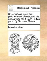 Observations Upon The Prophecies Of Daniel, And The Apocalypse Of St. John. In Two Parts. By Sir Isaac Newton. - Isaac Newton