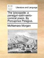 The 'piscopade: A Panegyri-satiri-serio-comical Poem. By Porcupinus Pelagius. - Mcnamara Morgan