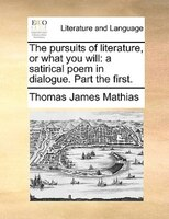 The Pursuits Of Literature, Or What You Will: A Satirical Poem In Dialogue. Part The First. - Thomas James Mathias