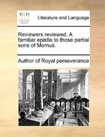 Reviewers Reviewed. A Familiar Epistle To Those Partial Sons Of Momus. - Author Of Royal Perseverance