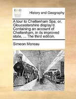 A Tour To Cheltenham Spa; Or, Gloucestershire Display'd. Containing An Account Of Cheltenham, In Its Improved State, ... - Simeon Moreau