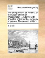 The Antiquities Of St. Peter's, Or The Abbey-church Of Westminster: ... Adorn'd With Draughts Of The Tombs, - J. Crull