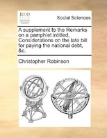 A Supplement To The Remarks On A Pamphlet Intitled, Considerations On The Late Bill For Paying The National Debt, &c. - Christopher Robinson