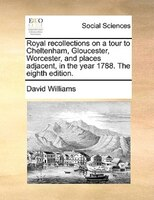 Royal Recollections On A Tour To Cheltenham, Gloucester, Worcester, And Places Adjacent, In The Year 1788. The Eighth Edition. - David Williams