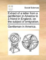 Extract Of A Letter From A Gentleman In America To A Friend In England, On The Subject Of Emigration. - Gentleman In America.
