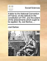 A Letter To The National Convention Of France, On The Defects In The Constitution Of 1791, And The Extent Of The Amendments Which - Joel Barlow