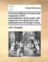 A Serious Defence Of Some Late Measures Of The Administration; Particularly With Regard To The Introduction And Establishment Of F - John Douglas