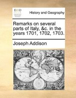 Remarks On Several Parts Of Italy, &c. In The Years 1701, 1702, 1703. - Joseph Addison