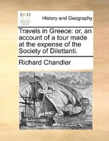 Travels In Greece: Or, An Account Of A Tour Made At The Expense Of The Society Of Dilettanti. - Richard Chandler