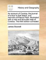 An Account Of Corsica, The Journal Of A Tour To That Island, And Memoirs Of Pascal Paoli. Illustrated With A New And Accurate Map - James Boswell