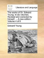 The Works Of Dr. Edward Young. In Six Volumes. Revised And Corrected By Himself. ... A New Edition. Volume 4 Of 6 - Edward Young