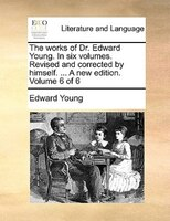 The Works Of Dr. Edward Young. In Six Volumes. Revised And Corrected By Himself. ... A New Edition. Volume 6 Of 6 - Edward Young