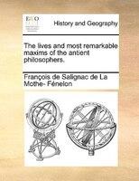 The Lives And Most Remarkable Maxims Of The Antient Philosophers. - François De Salignac De La Mo Fénelon
