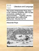 The Works Of Alexander Pope, Esq. In Ten Volumes Complete, With His Last Corrections, Additions, And Improvements; ... Together Wi - Alexander Pope