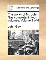 The Works Of Mr. John Gay Complete, In Four Volumes.  Volume 1 Of 4 - John Gay