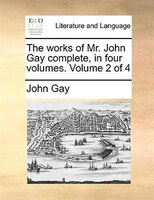 The Works Of Mr. John Gay Complete, In Four Volumes.  Volume 2 Of 4 - John Gay