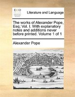 The Works Of Alexander Pope, Esq; Vol. I. With Explanatory Notes And Additions Never Before Printed.  Volume 1 Of 1 - Alexander Pope