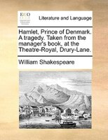 Hamlet, Prince Of Denmark. A Tragedy. Taken From The Manager's Book, At The Theatre-royal, Drury-lane.
