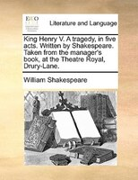 King Henry V. A Tragedy, In Five Acts. Written By Shakespeare. Taken From The Manager's Book, At The Theatre Royal, - William Shakespeare