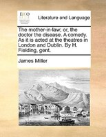 The Mother-in-law; Or, The Doctor The Disease. A Comedy. As It Is Acted At The Theatres In London And Dublin. By H. Fielding, Gent - James Miller