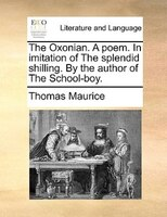 The Oxonian. A Poem. In Imitation Of The Splendid Shilling. By The Author Of The School-boy. - Thomas Maurice