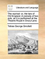 The Reprisal: Or, The Tars Of Old England. A Comedy Of Two Acts, As It Is Performed At The Theatre Royal In Drury - Tobias George Smollett