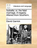 Isabella; Or, The Fatal Marriage. A Tragedy. Altered From Southern. ... - David Garrick
