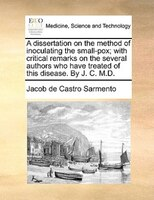 A Dissertation On The Method Of Inoculating The Small-pox; With Critical Remarks On The Several Authors Who Have Treated Of This D - Jacob De Castro Sarmento
