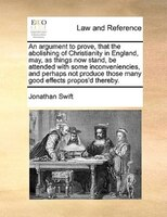 An Argument To Prove, That The Abolishing Of Christianity In England, May, As Things Now Stand, Be Attended With Some Inconvenienc - Jonathan Swift