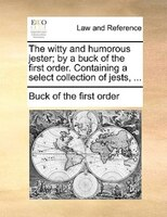 The Witty And Humorous Jester; By A Buck Of The First Order. Containing A Select Collection Of Jests, ... - Buck Of The First Order