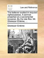 The Believer Exalted In Imputed Righteousness. A Sermon Preached At A Sacramental Occasion. By The Late Rev. Mr. Ebenezer Erskine, - Ebenezer Erskine
