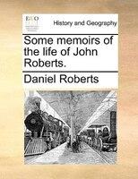 Some Memoirs Of The Life Of John Roberts. - Daniel Roberts