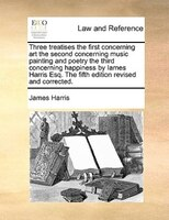 Three Treatises The First Concerning Art The Second Concerning Music Painting And Poetry The Third Concerning Happiness By Iames H - James Harris