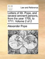 Letters Of Mr. Pope, And Several Eminent Persons, From The Year 1705, To 1711.  Volume 2 Of 2 - Alexander Pope