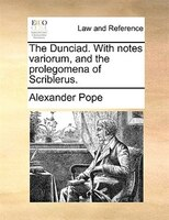 The Dunciad. With Notes Variorum, And The Prolegomena Of Scriblerus. - Alexander Pope