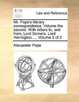 Mr. Pope's Literary Correspondence. Volume The Second. With Letters To, And From, Lord Somers. Lord Harrington. ... - Alexander Pope