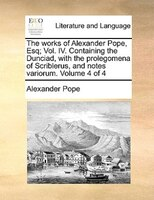 The Works Of Alexander Pope, Esq; Vol. Iv. Containing The Dunciad, With The Prolegomena Of Scriblerus, And Notes Variorum.  Volume - Alexander Pope