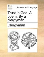 Trust In God. A Poem. By A Clergyman.